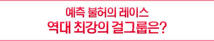예측 불허의 레이스-역대 최강의 걸그룹은?