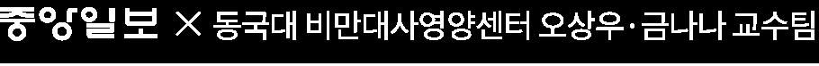 중앙일보와 동국대 일산병원 비만대사영양센터의 오상우, 금나나 교수팀이 함께하였습니다